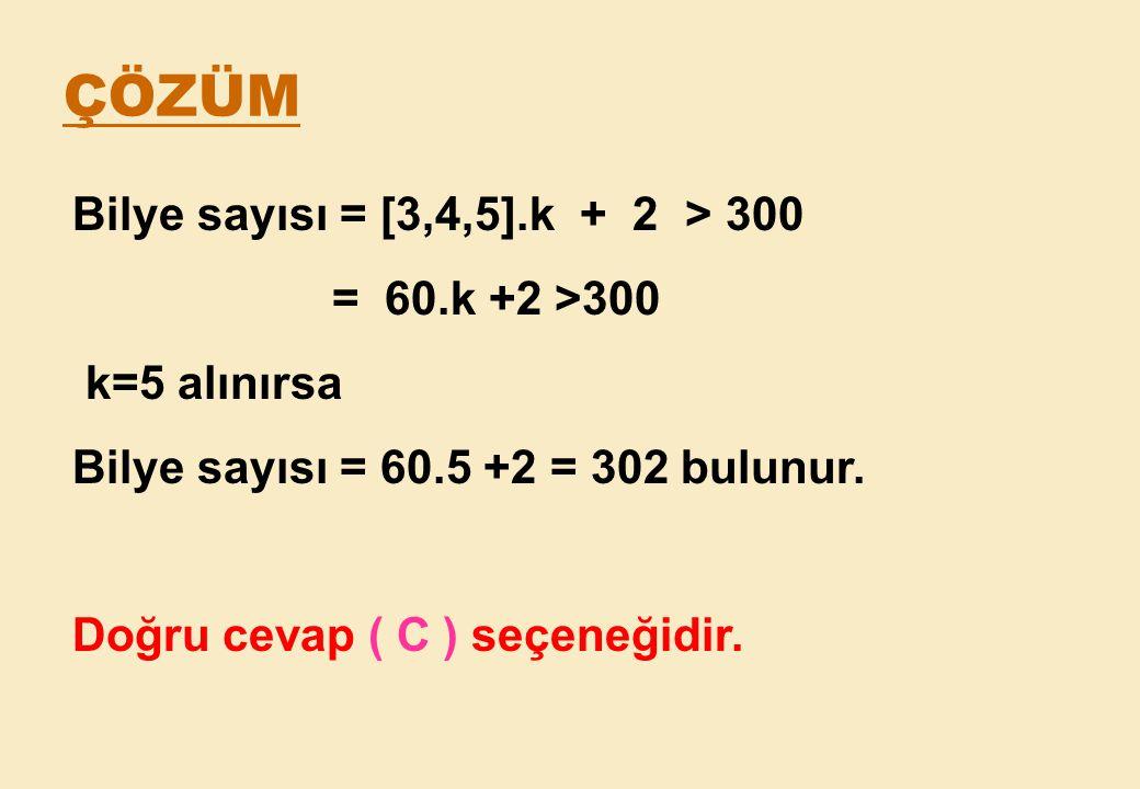 ÇÖZÜM Bilye sayısı = [3,4,5].k + 2 > 300 = 60.k +2 >300